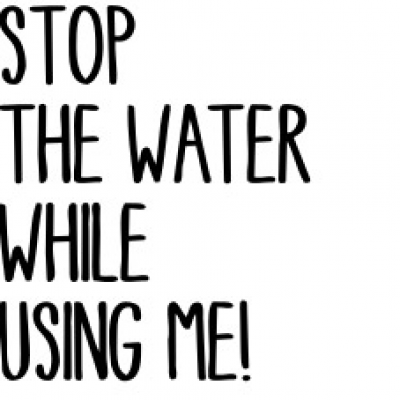 Stop The Water While Using Me !